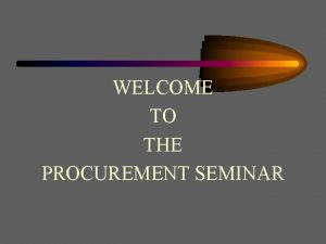 WELCOME TO THE PROCUREMENT SEMINAR Procurement and Contracts