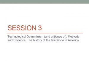 SESSION 3 Technological Determinism and critiques of Methods