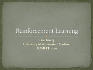 Reinforcement Learning Lisa Torrey University of Wisconsin Madison