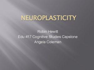 NEUROPLASTICITY Robin Hewitt Edu 417 Cognitive Studies Capstone