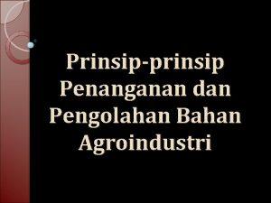 Prinsipprinsip Penanganan dan Pengolahan Bahan Agroindustri PENANGANAN Jenis