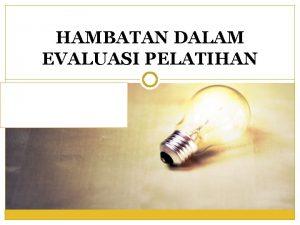 HAMBATAN DALAM EVALUASI PELATIHAN PENGERTIAN EVALUASI PELATIHAN Evaluasi