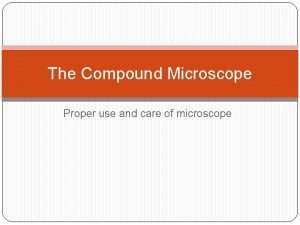 The Compound Microscope Proper use and care of