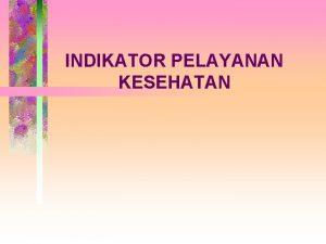 INDIKATOR PELAYANAN KESEHATAN INDIKATOR PELAYANAN KESEHATAN Definisi Indikator