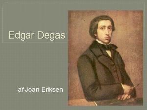 Edgar Degas af Joan Eriksen Edgar Degas 1834
