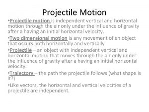 Projectile Motion Projectile motion is independent vertical and