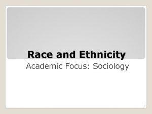 Race and Ethnicity Academic Focus Sociology 1 Race