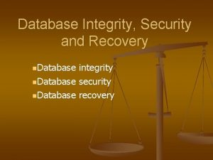 Database Integrity Security and Recovery n Database integrity