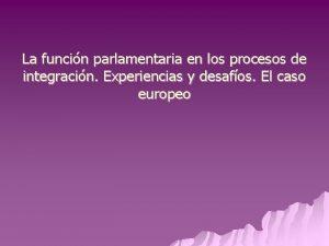 La funcin parlamentaria en los procesos de integracin