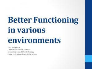 Better Functioning in various environments Eeva Helminen Licentiate