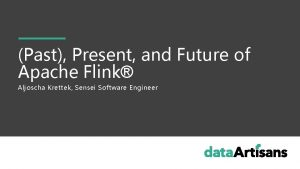 Past Present and Future of Apache Flink Aljoscha