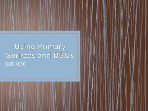 Using Primary Sources and DBQs SSE 4936 Sources
