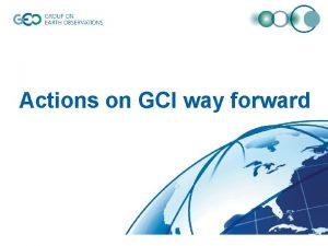 Actions on GCI way forward The Way Forward