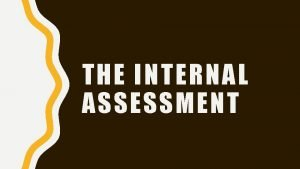 THE INTERNAL ASSESSMENT HOW FAR HAVE YOU GOT