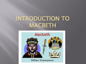 INTRODUCTION TO MACBETH Background Shakespeare wrote Macbeth in