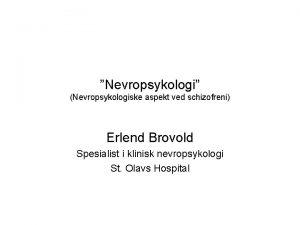 Nevropsykologi Nevropsykologiske aspekt ved schizofreni Erlend Brovold Spesialist