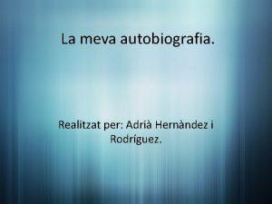 La meva autobiografia Realitzat per Adri Hernndez i