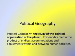 Political Geography the study of the political organization