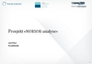 Prosjekt NORSOKanalyse Aud Nistov Prosjektleder 1 Innhold Bakgrunn