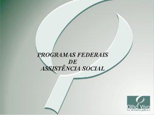 PROGRAMAS FEDERAIS DE ASSISTNCIA SOCIAL 1 Programas Sociais