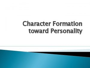 Character Formation toward Personality Character Character is defined