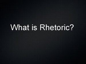 What is Rhetoric What is Rhetoric The art