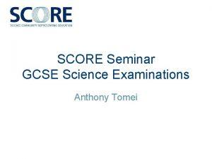 SCORE Seminar GCSE Science Examinations Anthony Tomei GCSE