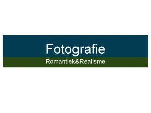 Fotografie RomantiekRealisme Ontstaan van Fotografie Gedreven door het