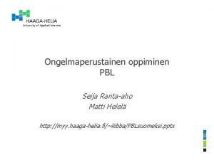 Ongelmaperustainen oppiminen PBL Seija Rantaaho Matti Helel http