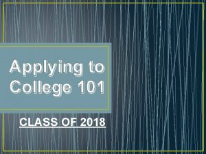 Applying to College 101 CLASS OF 2018 Applying
