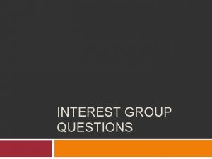 INTEREST GROUP QUESTIONS Question Different interest groups will