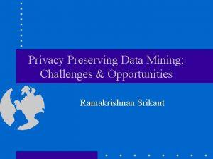 Privacy Preserving Data Mining Challenges Opportunities Ramakrishnan Srikant