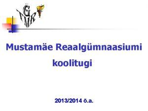 Mustame Reaalgmnaasiumi koolitugi 20132014 a Mustame Reaalgmnaasiumi koolitugi