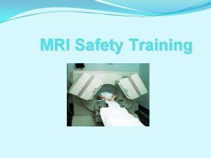 MRI Safety Training Safety Background The MRI scanner