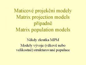 Maticov projekn modely Matrix projection models ppadn Matrix