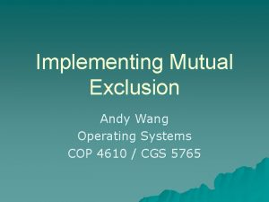 Implementing Mutual Exclusion Andy Wang Operating Systems COP