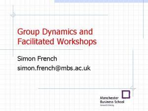 Group Dynamics and Facilitated Workshops Simon French simon