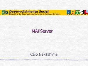 MAPServer Caio Nakashima Webmapping uma tcnica para visualizao