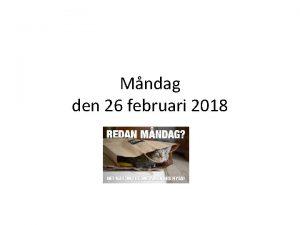 Mndag den 26 februari 2018 Vad ska vi