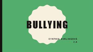 BULLYING CYNTHIA VRLINGOV 2 A WHAT IS BULLYING
