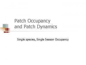 Patch Occupancy and Patch Dynamics Single species Single