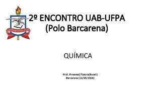 2 ENCONTRO UABUFPA Polo Barcarena QUMICA Prof PimentelTutoraRoseli