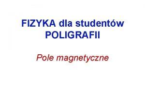 FIZYKA dla studentw POLIGRAFII Pole magnetyczne Pole magnetyczne