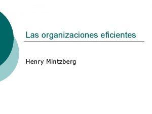 Las organizaciones eficientes Henry Mintzberg Organizaciones eficientes Conceptos