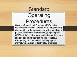 Standard Operating Procedures Standar Operasional Prosedur SOP adalah