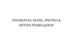 PENDEKATAN MODEL STRATEGI METODE PEMBELAJARAN Model Pendekatan Approach