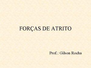 FORAS DE ATRITO Prof Gilson Rocha FORAS DE