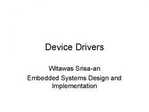 Device Drivers Witawas Srisaan Embedded Systems Design and