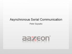 Asynchronous Serial Communication Peter Szyszko Agenda Serial Basics