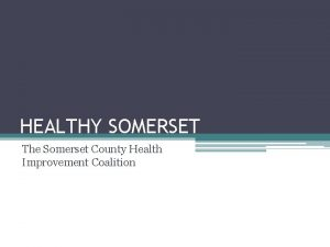 HEALTHY SOMERSET The Somerset County Health Improvement Coalition